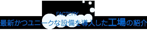 最新かつユニークな設備を導入した工場の紹介